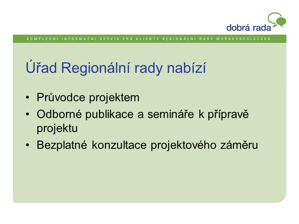 Úřad Regionální rady nabízí •Průvodce projektem •Odborné publikace a semináře k přípravě projektu •Bezplatné konzultace projektového záměru
