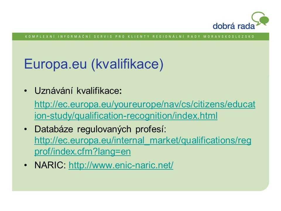 Europa.eu (kvalifikace) •Uznávání kvalifikace: http://ec.europa.eu/youreurope/nav/cs/citizens/educat ion-study/qualification-recognition/index.html •Databáze regulovaných profesí: http://ec.europa.eu/internal_market/qualifications/reg prof/index.cfm lang=en http://ec.europa.eu/internal_market/qualifications/reg prof/index.cfm lang=en •NARIC: http://www.enic-naric.net/http://www.enic-naric.net/