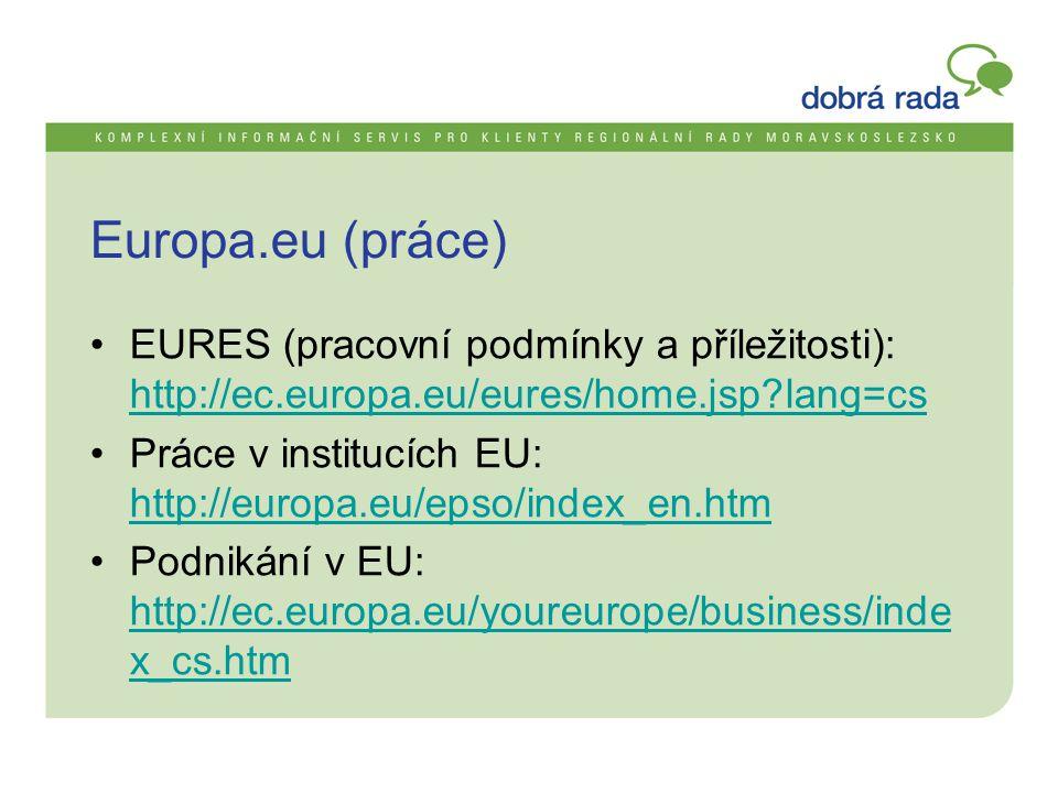 Europa.eu (práce) •EURES (pracovní podmínky a příležitosti): http://ec.europa.eu/eures/home.jsp lang=cs http://ec.europa.eu/eures/home.jsp lang=cs •Práce v institucích EU: http://europa.eu/epso/index_en.htm http://europa.eu/epso/index_en.htm •Podnikání v EU: http://ec.europa.eu/youreurope/business/inde x_cs.htm http://ec.europa.eu/youreurope/business/inde x_cs.htm