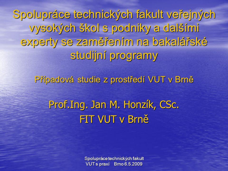 Spolupráce technických fakult VUT s praxí Brno 6.5.2009 Příležitosti • Možnost navrhnout flexibilní studijní program a kreditový systém ECTS s možností nabídky výuky průmyslovým partnerům • Možnost nabídnout průmyslovým partnerům vhodné formy celoživotního vzdělávání a tak rekvalifikovat jejich pracovníky a vtáhnout zaměstnavatele jako partnery do vzdělávacího procesu • Přenášet výsledky výzkumných a vývojových projektů do studijního procesu a zapojovat studenty do jejich řešení • Využívat náměty Boloňského procesu a spolupráce se zahraničními školami k aktualizaci a modernizaci vzdělávacího procesu