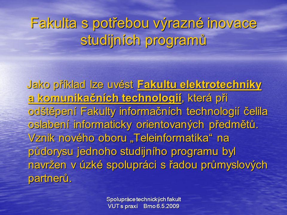 Spolupráce technických fakult VUT s praxí Brno 6.5.2009 Fakulta s potřebou výrazné inovace studijních programů Jako příklad lze uvést Fakultu elektrot