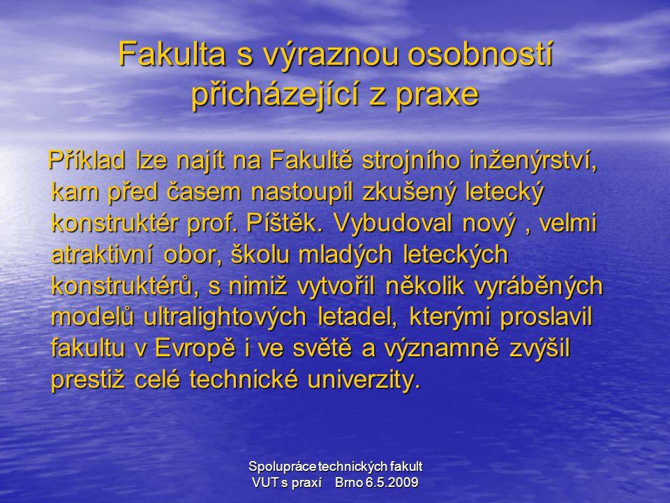 Spolupráce technických fakult VUT s praxí Brno 6.5.2009 Fakulta s výraznou osobností přicházející z praxe Příklad lze najít na Fakultě strojního inžen