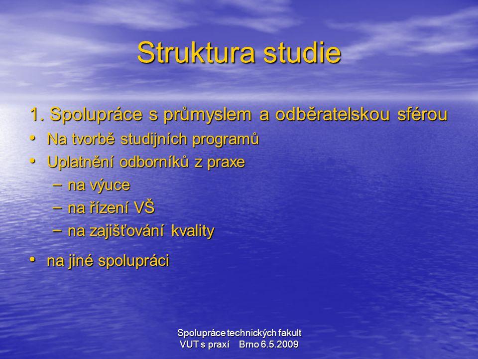 Spolupráce technických fakult VUT s praxí Brno 6.5.2009 Struktura studie 1. Spolupráce s průmyslem a odběratelskou sférou • Na tvorbě studijních progr