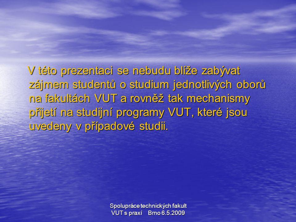 Spolupráce technických fakult VUT s praxí Brno 6.5.2009 V této prezentaci se nebudu blíže zabývat zájmem studentů o studium jednotlivých oborů na faku
