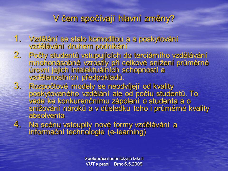 Spolupráce technických fakult VUT s praxí Brno 6.5.2009 V čem spočívají hlavní změny? 1. Vzdělání se stalo komoditou a a poskytování vzdělávání druhem