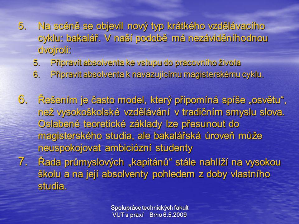 Spolupráce technických fakult VUT s praxí Brno 6.5.2009 5.Na scéně se objevil nový typ krátkého vzdělávacího cyklu: bakalář. V naší podobě má nezávidě
