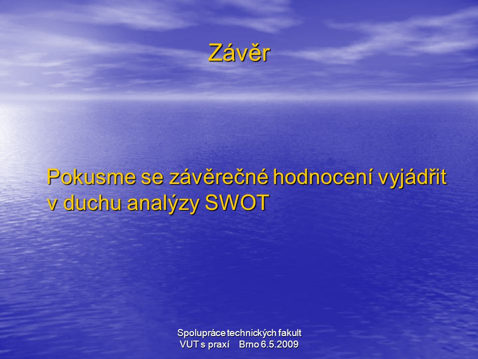Spolupráce technických fakult VUT s praxí Brno 6.5.2009 Závěr Pokusme se závěrečné hodnocení vyjádřit v duchu analýzy SWOT Pokusme se závěrečné hodnoc