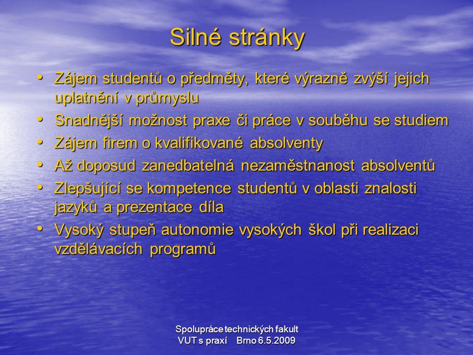 Spolupráce technických fakult VUT s praxí Brno 6.5.2009 Silné stránky • Zájem studentů o předměty, které výrazně zvýší jejich uplatnění v průmyslu • S