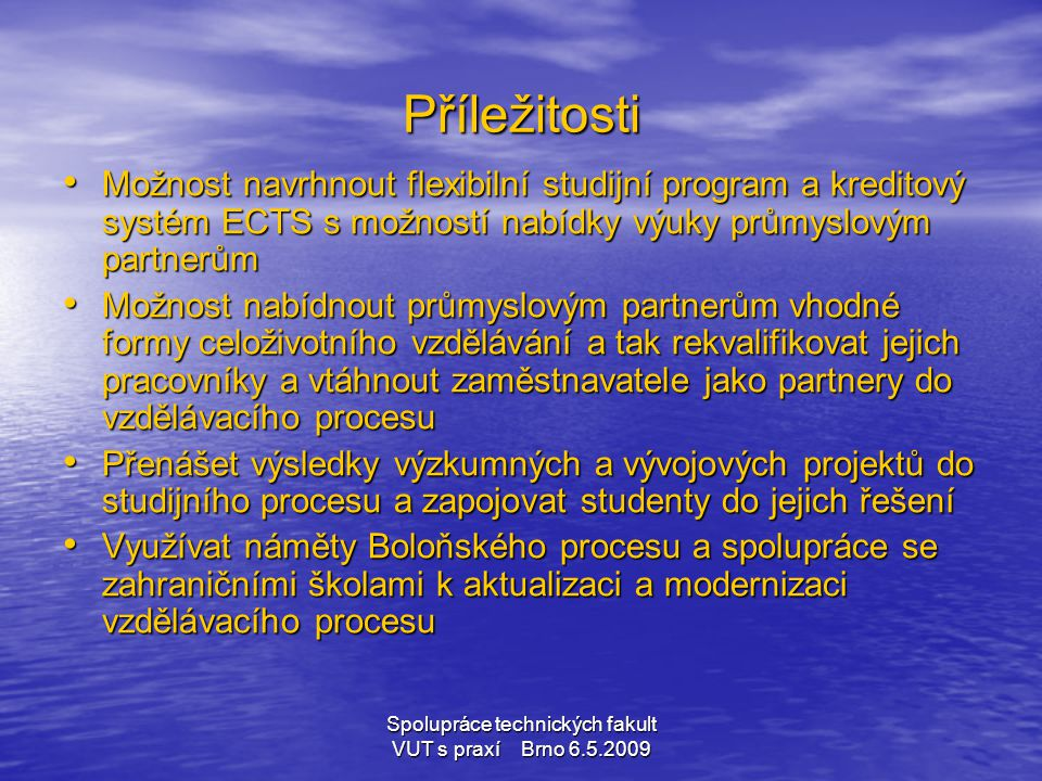 Spolupráce technických fakult VUT s praxí Brno 6.5.2009 Příležitosti • Možnost navrhnout flexibilní studijní program a kreditový systém ECTS s možnost