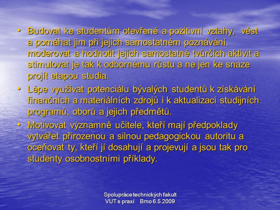 Spolupráce technických fakult VUT s praxí Brno 6.5.2009 • Budovat ke studentům otevřené a pozitivní vztahy, vést a pomáhat jim při jejich samostatném