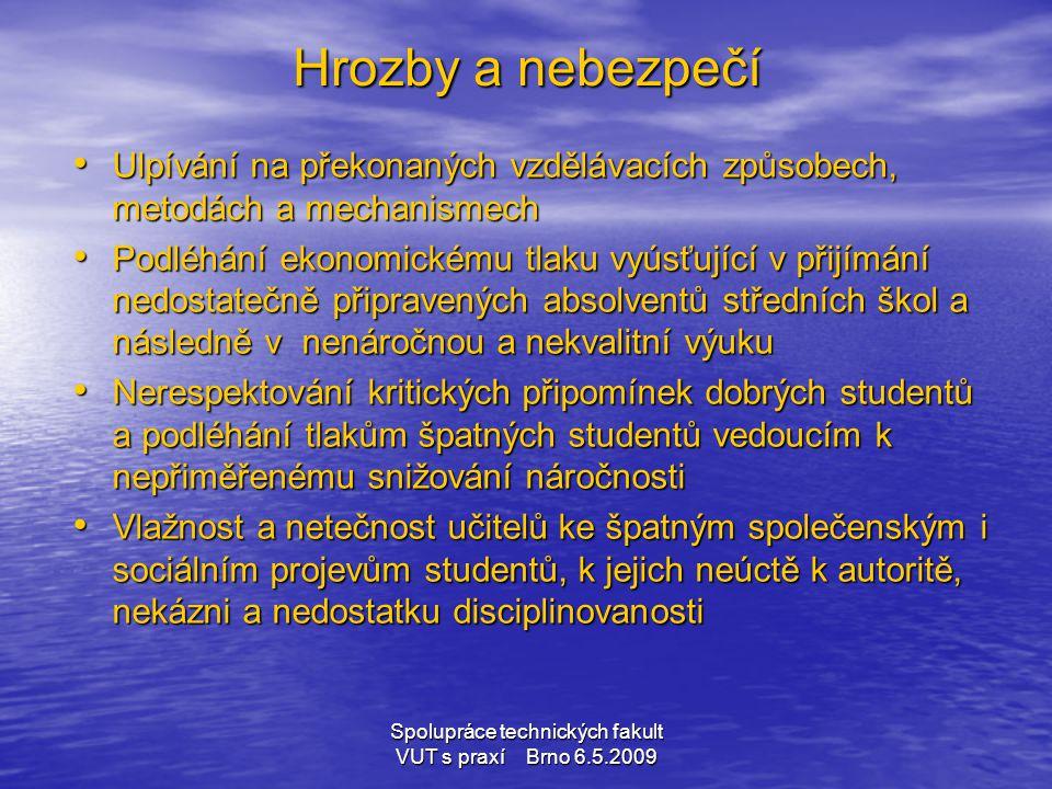 Spolupráce technických fakult VUT s praxí Brno 6.5.2009 Hrozby a nebezpečí • Ulpívání na překonaných vzdělávacích způsobech, metodách a mechanismech •