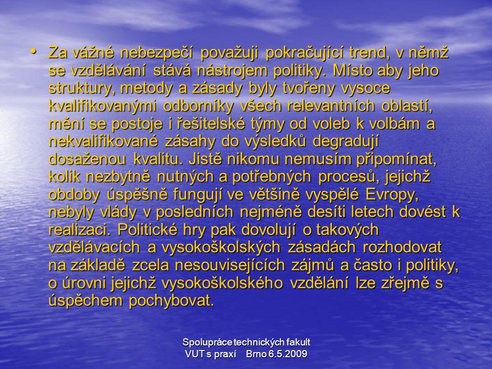 Spolupráce technických fakult VUT s praxí Brno 6.5.2009 • Za vážné nebezpečí považuji pokračující trend, v němž se vzdělávání stává nástrojem politiky