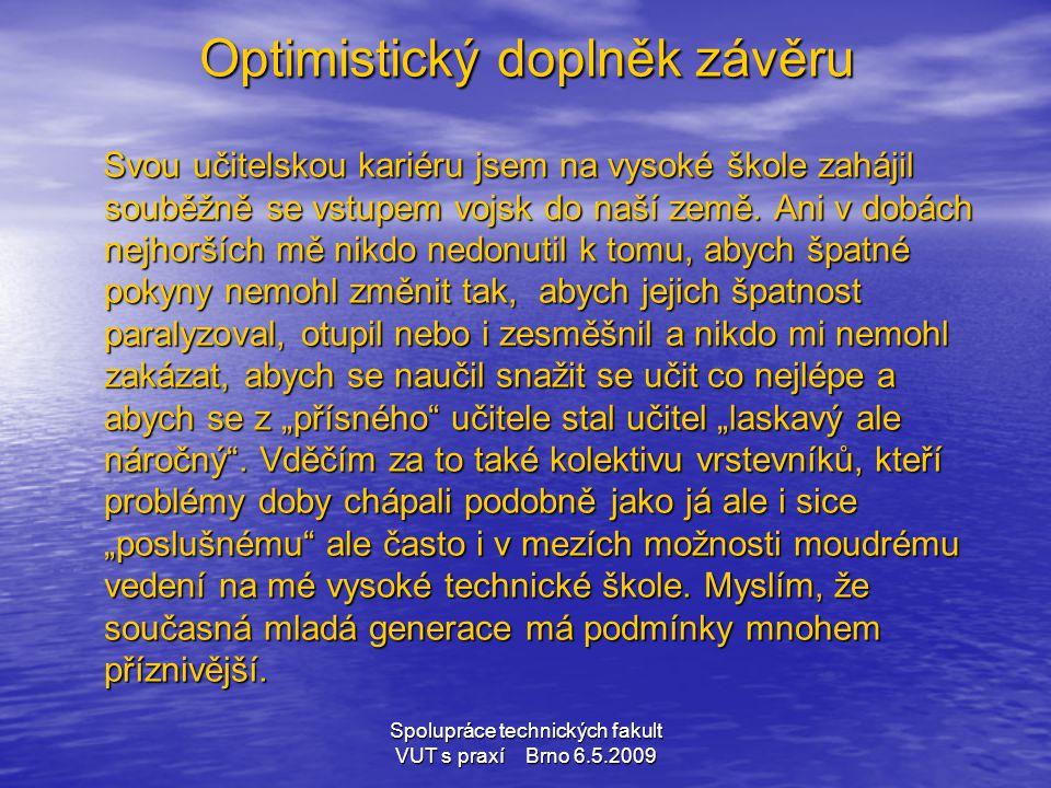 Spolupráce technických fakult VUT s praxí Brno 6.5.2009 Optimistický doplněk závěru Svou učitelskou kariéru jsem na vysoké škole zahájil souběžně se v