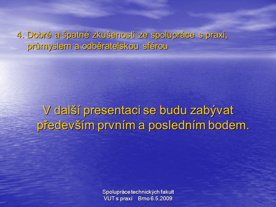 Spolupráce technických fakult VUT s praxí Brno 6.5.2009 Spolupráce na tvorbě studijních programů Zkušenosti lze rozdělit na tyto případy: a) Fakulta se silnou vazbou na profesní organizace b) Fakulta s novými studijními programy c) Fakulta s potřebou výrazné inovace studijních programů d) Fakulta s výraznou osobností přicházející z praxe e) Ostatní