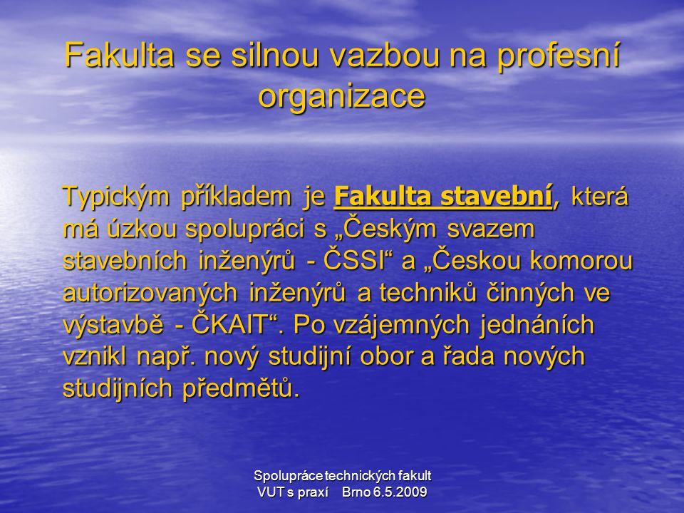Spolupráce technických fakult VUT s praxí Brno 6.5.2009 • poskytnutí přístrojového vybavení, speciálních technologií a programového vybavení • umožnění odborných exkurzí a návštěv provozů a laboratoří firem • umožnění odborných praxí • Zadávání, vedení a oponování diplomových, bakalářských a jiných projektů • Účast v komisích státních závěrečných zkoušek Lze říci, že většina úspěšných forem spolupráce odborníků je založena na dobrých osobních vztazích, nejčastěji z doby studia.