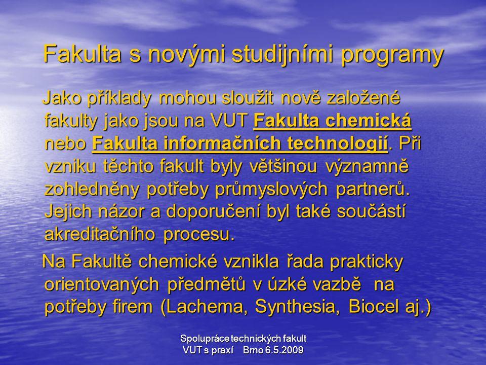 Spolupráce technických fakult VUT s praxí Brno 6.5.2009 Fakulta s novými studijními programy Jako příklady mohou sloužit nově založené fakulty jako js