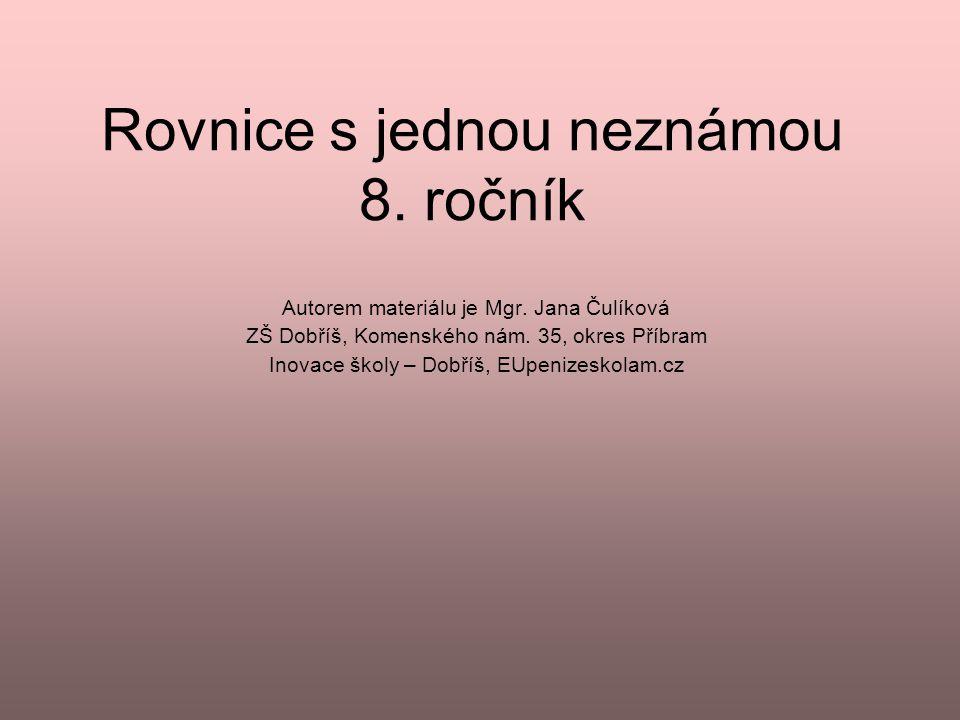 Rovnice s jednou neznámou 8. ročník Autorem materiálu je Mgr. Jana Čulíková ZŠ Dobříš, Komenského nám. 35, okres Příbram Inovace školy – Dobříš, EUpen