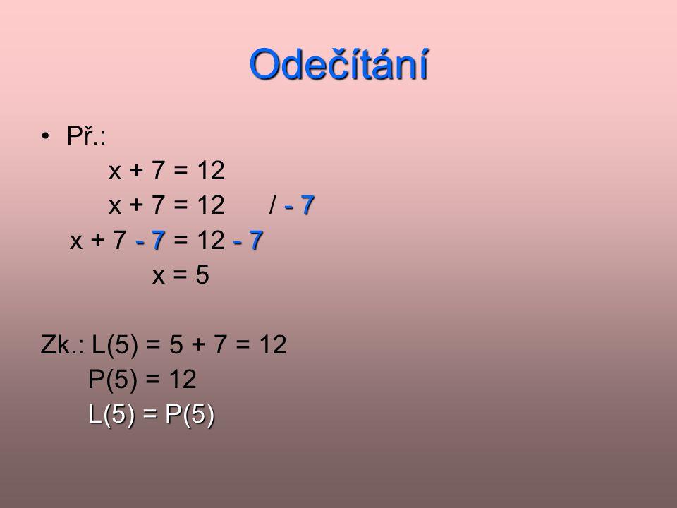Odečítání •Př.: x + 7 = 12 - 7 x + 7 = 12 / - 7 - 7- 7 x + 7 - 7 = 12 - 7 x = 5 Zk.: L(5) = 5 + 7 = 12 P(5) = 12 L(5) = P(5) L(5) = P(5)