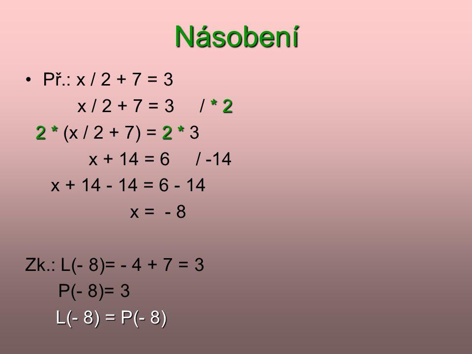 Násobení •Př.: x / 2 + 7 = 3 * 2 x / 2 + 7 = 3 / * 2 2 *2 * 2 * (x / 2 + 7) = 2 * 3 x + 14 = 6 / -14 x + 14 - 14 = 6 - 14 x = - 8 Zk.: L(- 8)= - 4 + 7