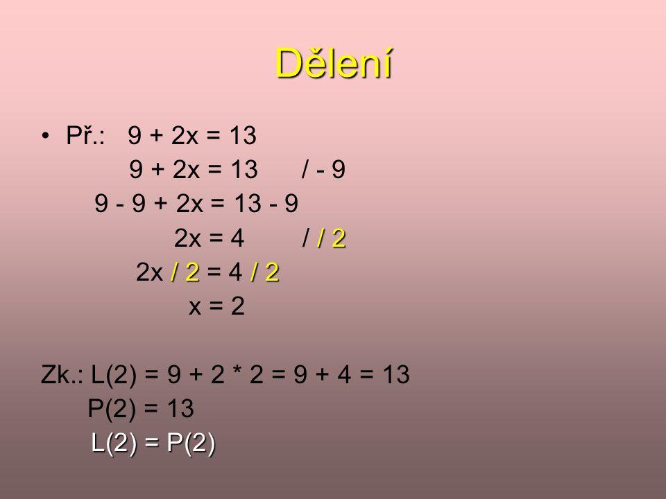Dělení •Př.: 9 + 2x = 13 9 + 2x = 13 / - 9 9 - 9 + 2x = 13 - 9 / 2 2x = 4 / / 2 / 2/ 2 2x / 2 = 4 / 2 x = 2 Zk.: L(2) = 9 + 2 * 2 = 9 + 4 = 13 P(2) =