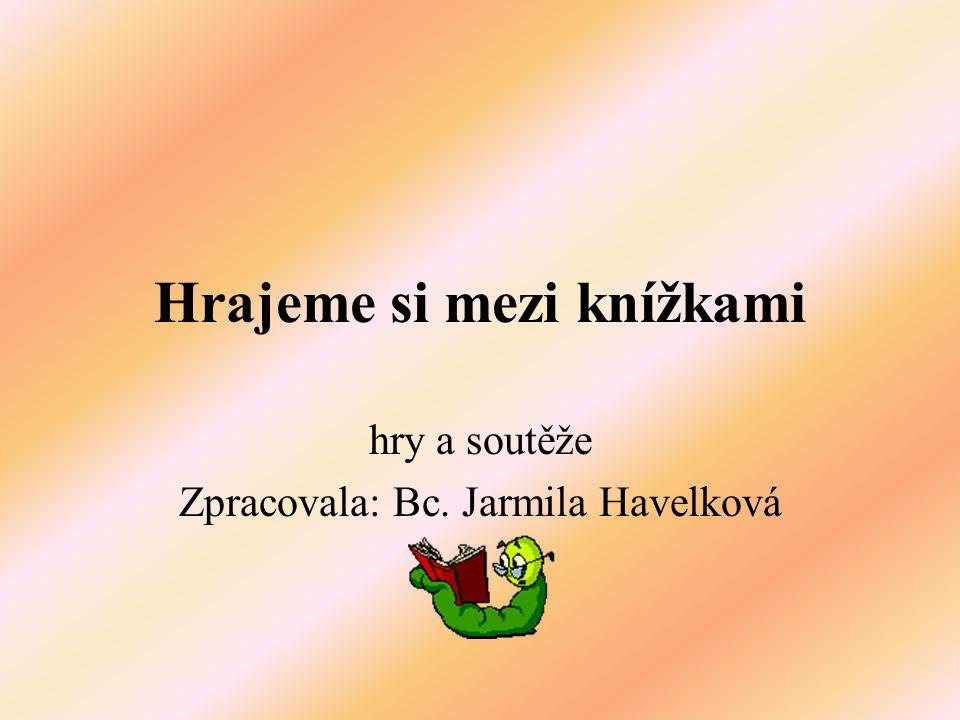 Hrajeme si mezi knížkami hry a soutěže Zpracovala: Bc. Jarmila Havelková