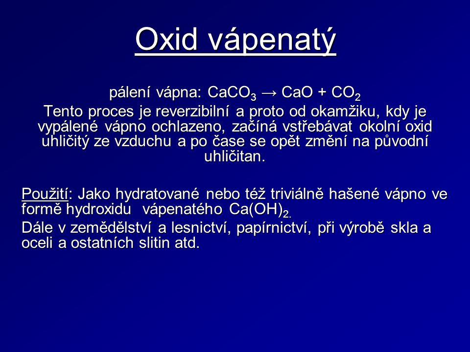 Oxid vápenatý pálení vápna: CaCO 3 → CaO + CO 2 Tento proces je reverzibilní a proto od okamžiku, kdy je vypálené vápno ochlazeno, začíná vstřebávat okolní oxid uhličitý ze vzduchu a po čase se opět změní na původní uhličitan.