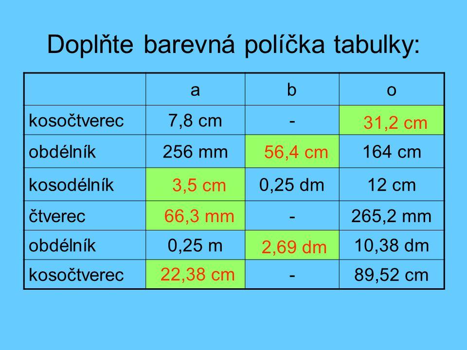 Doplňte barevná políčka tabulky: abo kosočtverec7,8 cm- obdélník256 mm164 cm kosodélník0,25 dm12 cm čtverec-265,2 mm obdélník0,25 m10,38 dm kosočtverec-89,52 cm 31,2 cm 56,4 cm 3,5 cm 66,3 mm 2,69 dm 22,38 cm