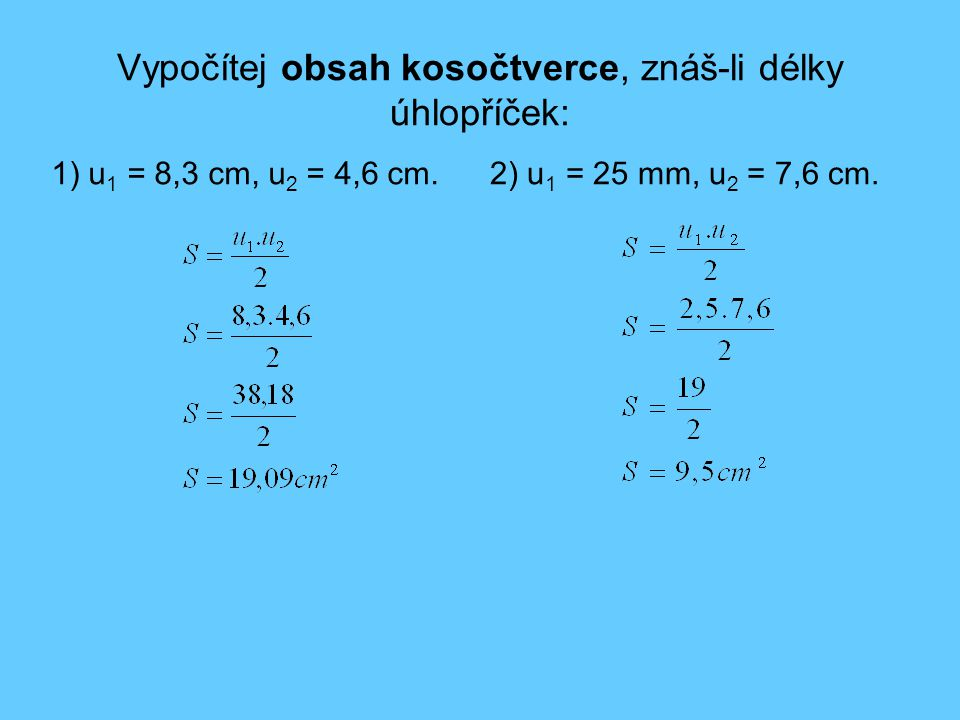 Vypočítej obsah kosočtverce, znáš-li délky úhlopříček: 1) u 1 = 8,3 cm, u 2 = 4,6 cm.2) u 1 = 25 mm, u 2 = 7,6 cm.