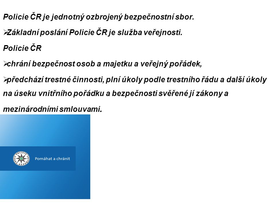 SPOLUPRÁCE S POLICIÍ ČR •Policie ČR se při naplňování svých základních úkolů neobejde bez přiměřené pomoci a spolupráce ze strany jiných subjektů.