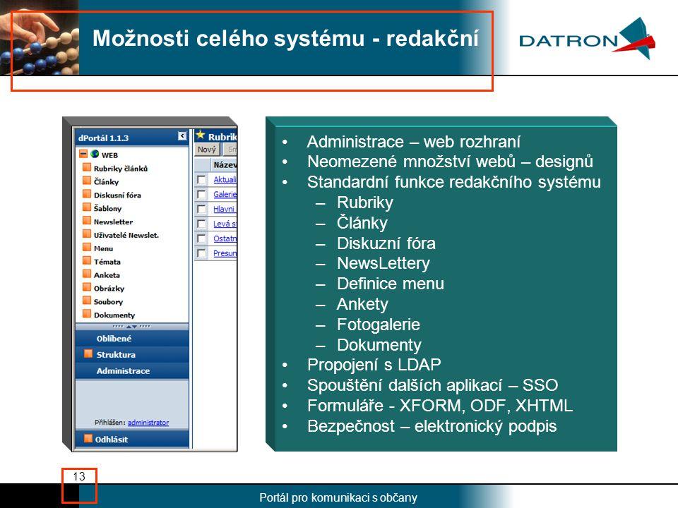 Nadpis Portál pro komunikaci s občany 13 •Administrace – web rozhraní •Neomezené množství webů – designů •Standardní funkce redakčního systému –Rubriky –Články –Diskuzní fóra –NewsLettery –Definice menu –Ankety –Fotogalerie –Dokumenty •Propojení s LDAP •Spouštění dalších aplikací – SSO •Formuláře - XFORM, ODF, XHTML •Bezpečnost – elektronický podpis Možnosti celého systému - redakční