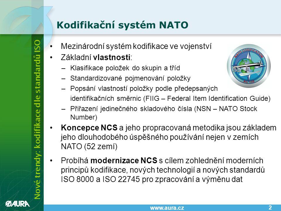 Nové trendy: kodifikace dle standardů ISO www.aura.cz •Mezinárodní systém kodifikace ve vojenství •Základní vlastnosti: –Klasifikace položek do skupin a tříd –Standardizované pojmenování položky –Popsání vlastností položky podle předepsaných identifikačních směrnic (FIIG – Federal Item Identification Guide) –Přiřazení jedinečného skladového čísla (NSN – NATO Stock Number) •Koncepce NCS a jeho propracovaná metodika jsou základem jeho dlouhodobého úspěšného používání nejen v zemích NATO (52 zemí) •Probíhá modernizace NCS s cílem zohlednění moderních principů kodifikace, nových technologií a nových standardů ISO 8000 a ISO 22745 pro zpracování a výměnu dat Kodifikační systém NATO 2