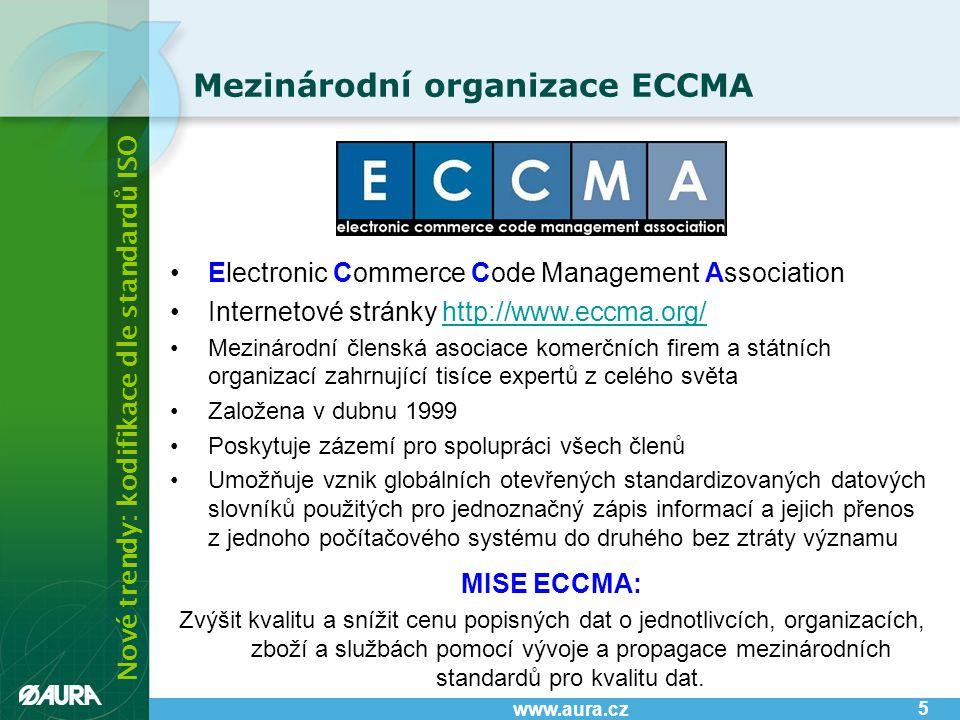 Nové trendy: kodifikace dle standardů ISO www.aura.cz •Electronic Commerce Code Management Association •Internetové stránky http://www.eccma.org/http://www.eccma.org/ •Mezinárodní členská asociace komerčních firem a státních organizací zahrnující tisíce expertů z celého světa •Založena v dubnu 1999 •Poskytuje zázemí pro spolupráci všech členů •Umožňuje vznik globálních otevřených standardizovaných datových slovníků použitých pro jednoznačný zápis informací a jejich přenos z jednoho počítačového systému do druhého bez ztráty významu MISE ECCMA: Zvýšit kvalitu a snížit cenu popisných dat o jednotlivcích, organizacích, zboží a službách pomocí vývoje a propagace mezinárodních standardů pro kvalitu dat.