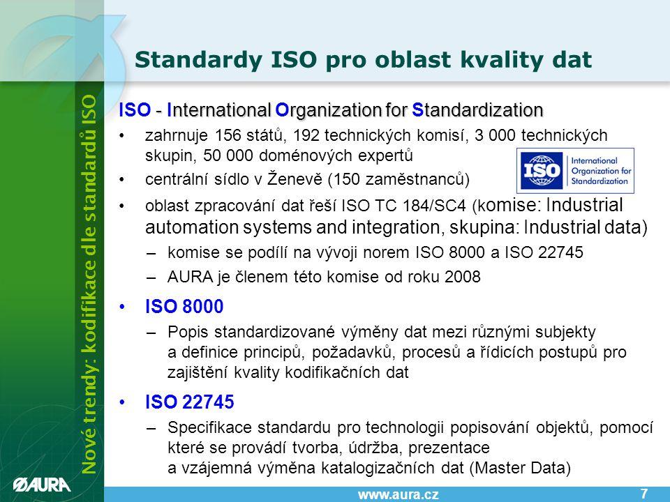Nové trendy: kodifikace dle standardů ISO www.aura.cz - nternational rganization for tandardization ISO - International Organization for Standardization •zahrnuje 156 států, 192 technických komisí, 3 000 technických skupin, 50 000 doménových expertů •centrální sídlo v Ženevě (150 zaměstnanců) •oblast zpracování dat řeší ISO TC 184/SC4 (k omise: Industrial automation systems and integration, skupina: Industrial data) –komise se podílí na vývoji norem ISO 8000 a ISO 22745 –AURA je členem této komise od roku 2008 •ISO 8000 –Popis standardizované výměny dat mezi různými subjekty a definice principů, požadavků, procesů a řídicích postupů pro zajištění kvality kodifikačních dat •ISO 22745 –Specifikace standardu pro technologii popisování objektů, pomocí které se provádí tvorba, údržba, prezentace a vzájemná výměna katalogizačních dat (Master Data) Standardy ISO pro oblast kvality dat 7