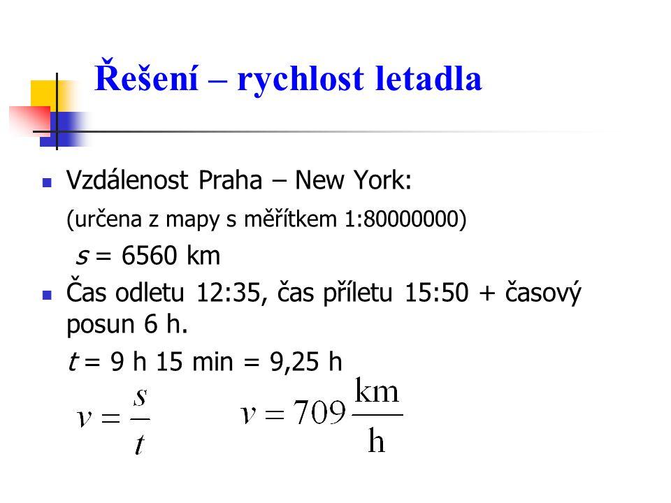 Řešení – rychlost letadla  Vzdálenost Praha – New York: (určena z mapy s měřítkem 1:80000000) s = 6560 km  Čas odletu 12:35, čas příletu 15:50 + časový posun 6 h.