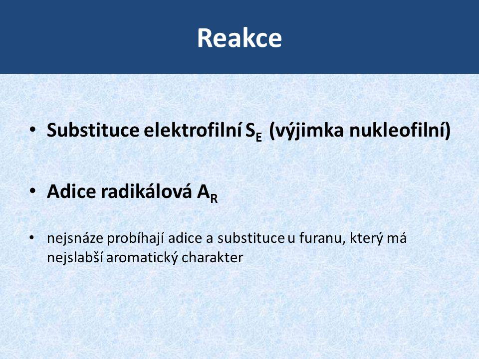 Reakce • Substituce elektrofilní S E (výjimka nukleofilní) • Adice radikálová A R • nejsnáze probíhají adice a substituce u furanu, který má nejslabší