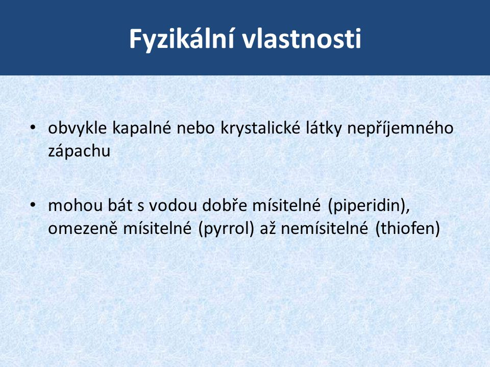 Fyzikální vlastnosti • obvykle kapalné nebo krystalické látky nepříjemného zápachu • mohou bát s vodou dobře mísitelné (piperidin), omezeně mísitelné