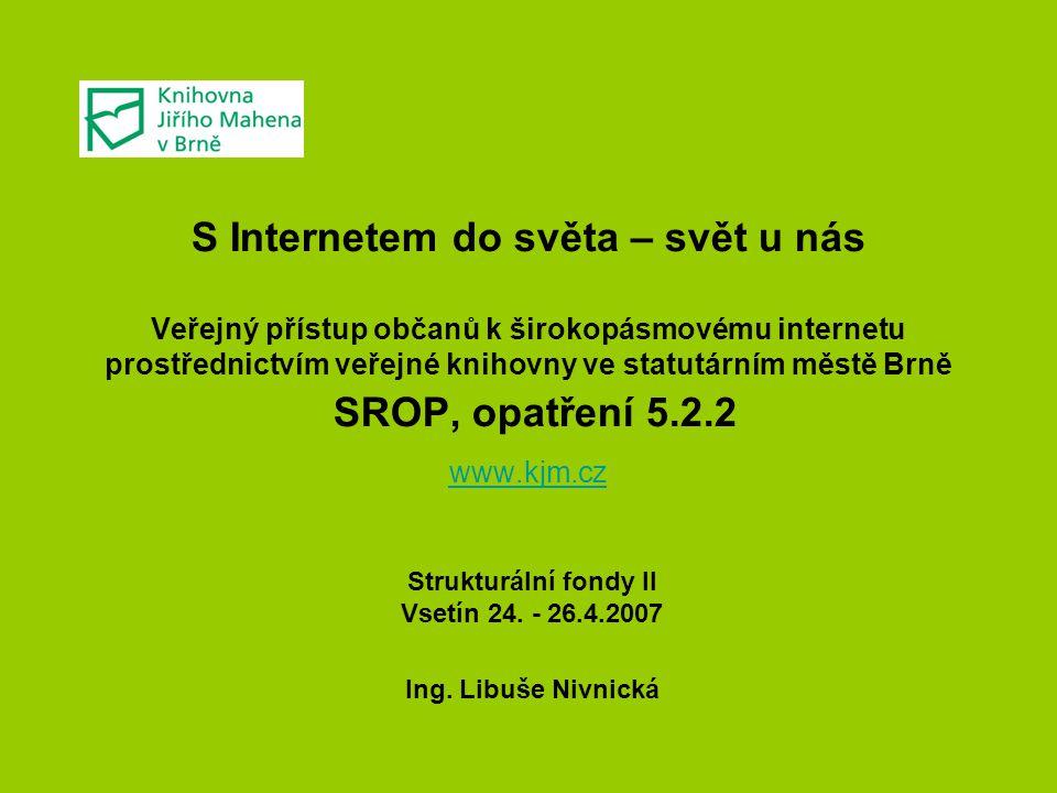 S Internetem do světa – svět u nás Veřejný přístup občanů k širokopásmovému internetu prostřednictvím veřejné knihovny ve statutárním městě Brně SROP, opatření 5.2.2 www.kjm.cz www.kjm.cz Strukturální fondy II Vsetín 24.