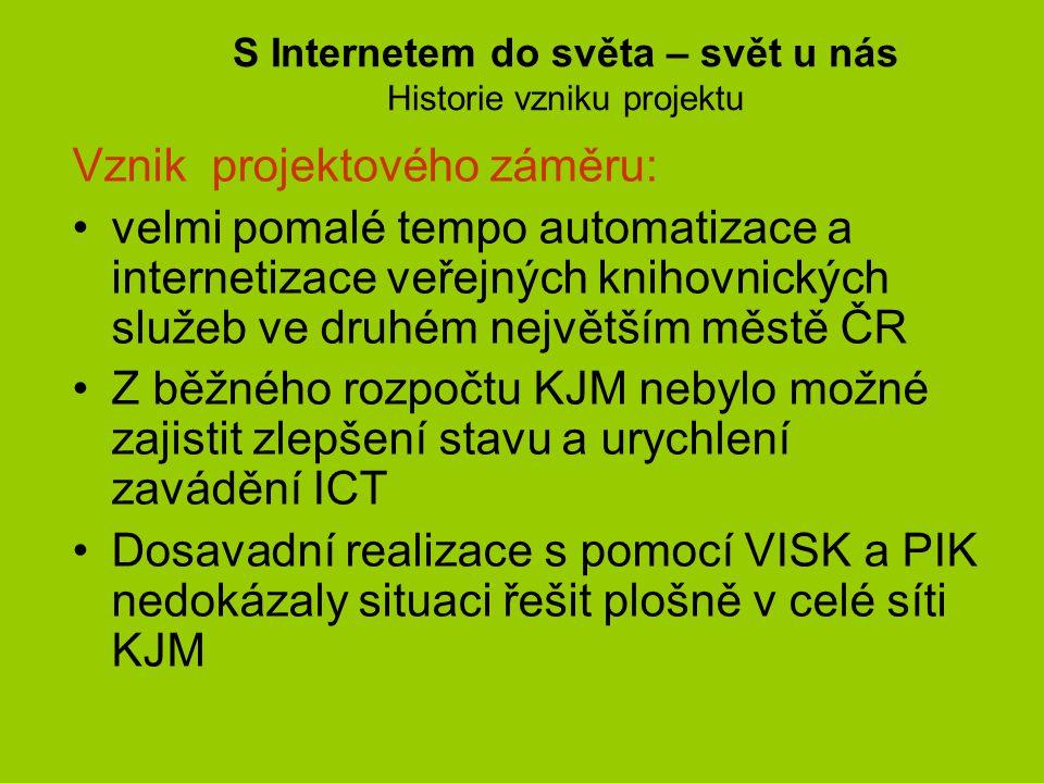 S Internetem do světa – svět u nás Partneři projektu Partneři projektu: •2003-04 – úvodní jednání na JMK – odbor regionálního rozvoje •Počáteční překvapení až odmítání myšlenky se postupně změnilo v pozitivní přístup •Důvod – panovala představa, že krajské město je v tomto smyslu dostatečně pokryto a fondy musí směrovat do slabších regionů kraje •Partner a nositel projektu Statutární město Brno