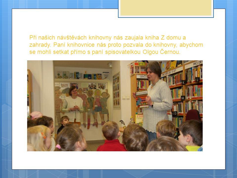 Při našich návštěvách knihovny nás zaujala kniha Z domu a zahrady. Paní knihovnice nás proto pozvala do knihovny, abychom se mohli setkat přímo s paní