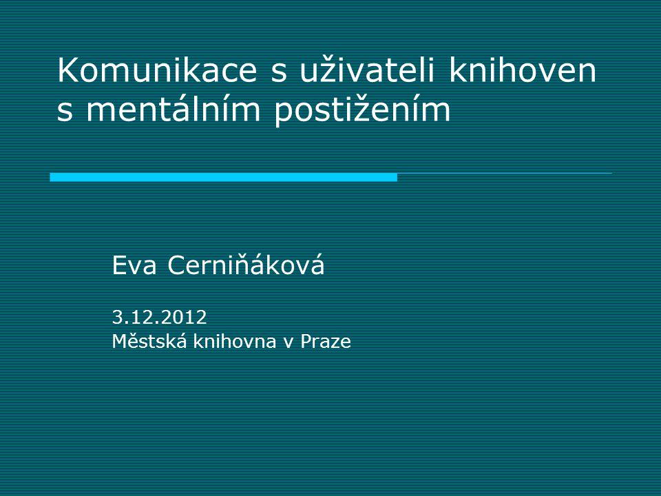 Komunikace s uživateli knihoven s mentálním postižením Eva Cerniňáková 3.12.2012 Městská knihovna v Praze