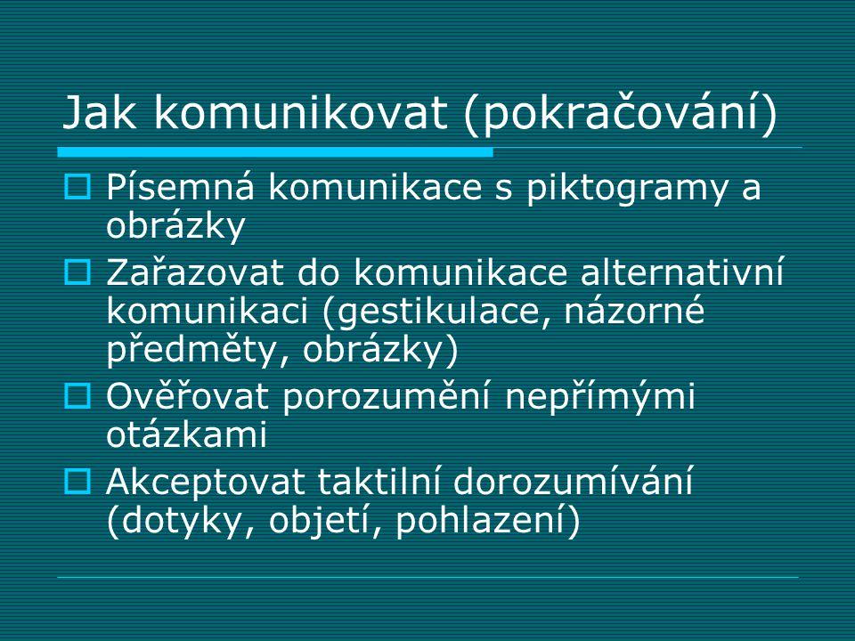 Jak komunikovat (pokračování)  Písemná komunikace s piktogramy a obrázky  Zařazovat do komunikace alternativní komunikaci (gestikulace, názorné před