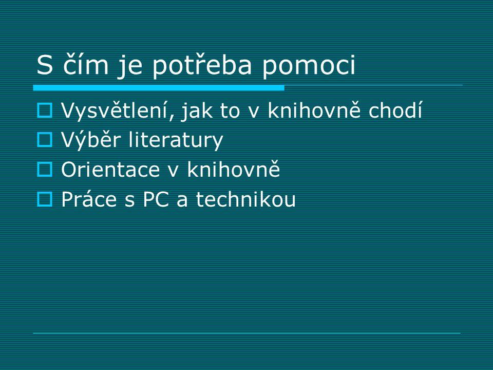 S čím je potřeba pomoci  Vysvětlení, jak to v knihovně chodí  Výběr literatury  Orientace v knihovně  Práce s PC a technikou