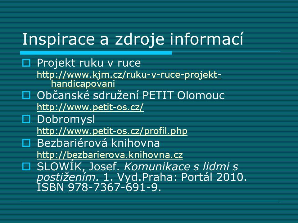 Inspirace a zdroje informací  Projekt ruku v ruce http://www.kjm.cz/ruku-v-ruce-projekt- handicapovani  Občanské sdružení PETIT Olomouc http://www.p