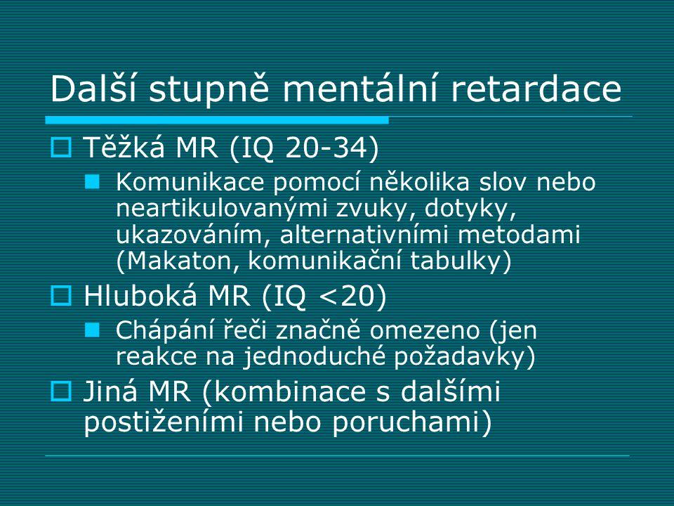 Další stupně mentální retardace  Těžká MR (IQ 20-34)  Komunikace pomocí několika slov nebo neartikulovanými zvuky, dotyky, ukazováním, alternativním