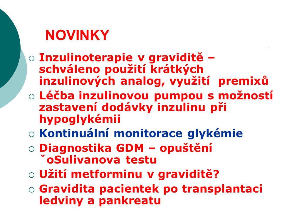 NOVINKY  Inzulinoterapie v graviditě – schváleno použití krátkých inzulinových analog, využití premixů  Léčba inzulinovou pumpou s možností zastavení dodávky inzulinu při hypoglykémii  Kontinuální monitorace glykémie  Diagnostika GDM – opuštění ˇoSulivanova testu  Užití metforminu v graviditě.