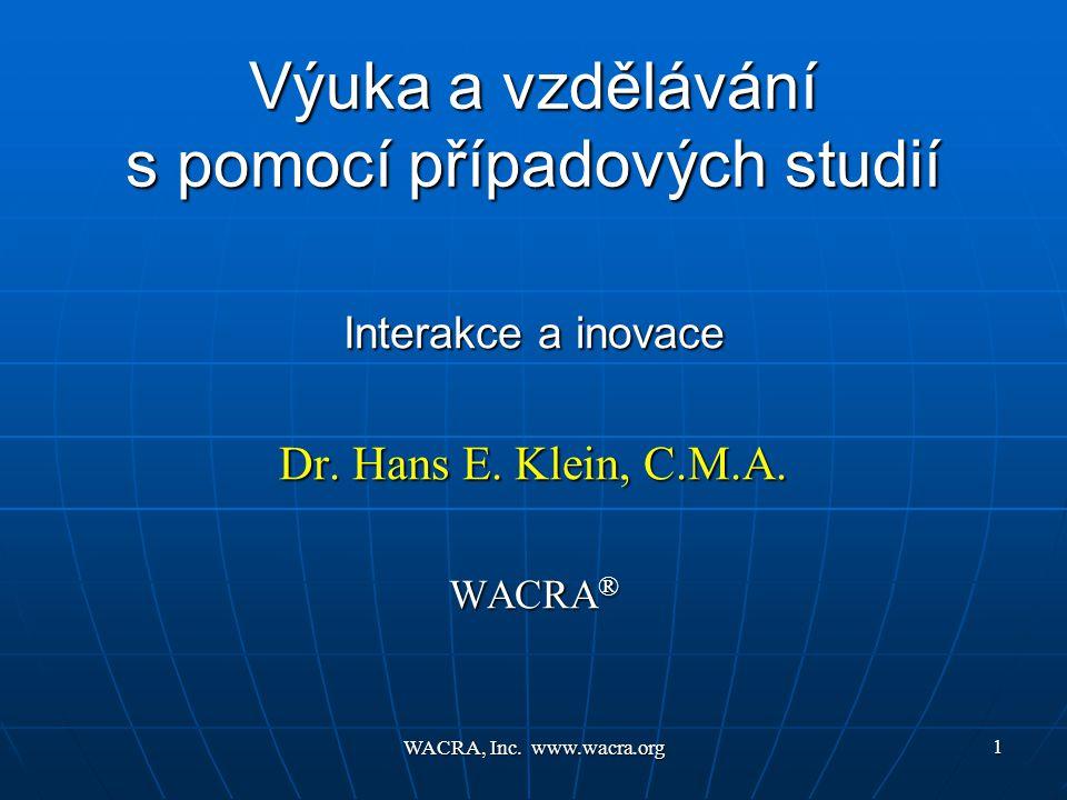 WACRA, Inc. www.wacra.org 1 Výuka a vzdělávání s pomocí případových studií Interakce a inovace Dr. Hans E. Klein, C.M.A. WACRA ®