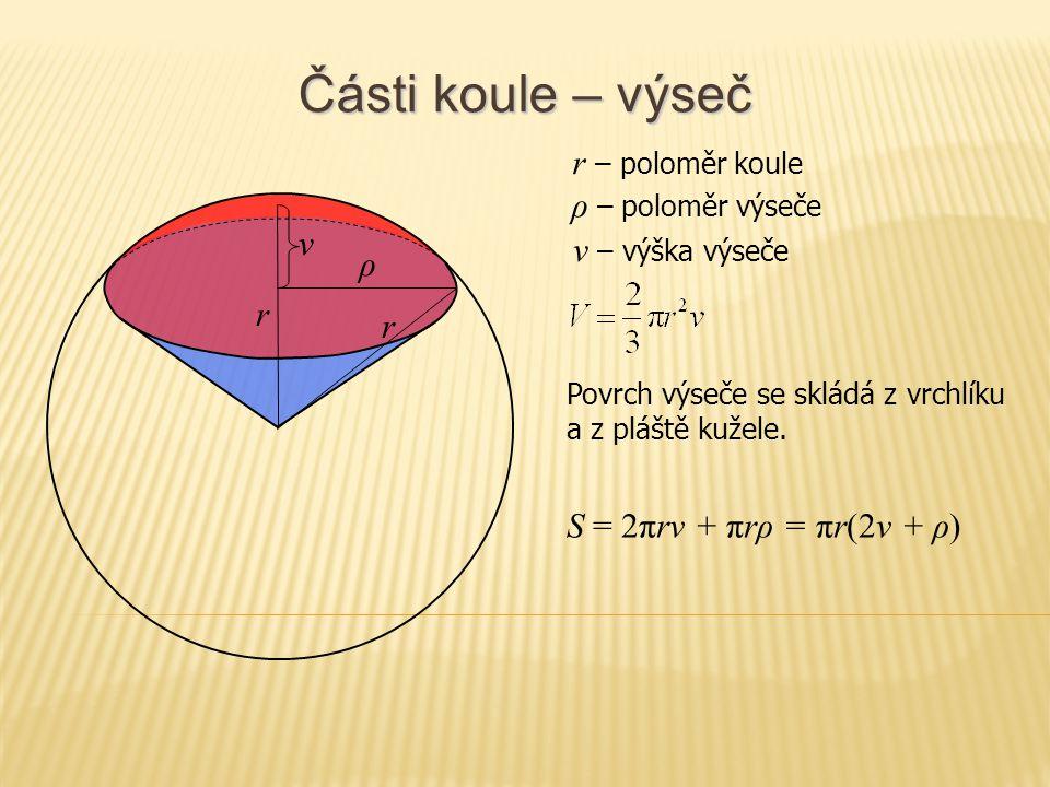 Části koule – kulová vrstva a pás r S = πρ 1 2 + πρ 2 2 + 2πrv r – poloměr koule v ρ1ρ1 ρ 1 – poloměr horní podstavy v – výška vrstvy Povrch kulové vrstvy se skládá z podstav a pláště, kterému se říká kulový pás.