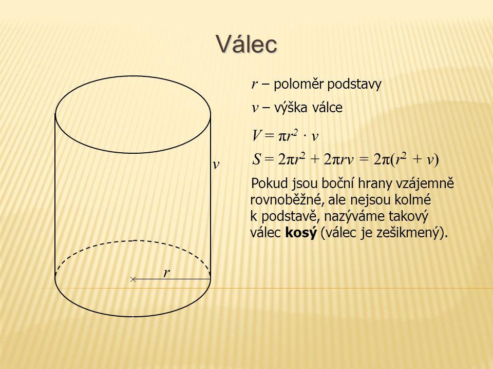 Válec V = πr 2 · v S = 2πr 2 + 2πrv = 2π(r 2 + v) Pokud jsou boční hrany vzájemně rovnoběžné, ale nejsou kolmé k podstavě, nazýváme takový válec kosý
