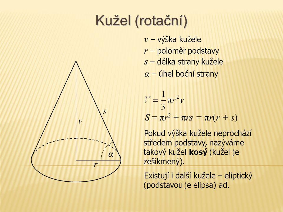 Kužel (rotační) S = πr 2 + πrs = πr(r + s) Pokud výška kužele neprochází středem podstavy, nazýváme takový kužel kosý (kužel je zešikmený). Existují i