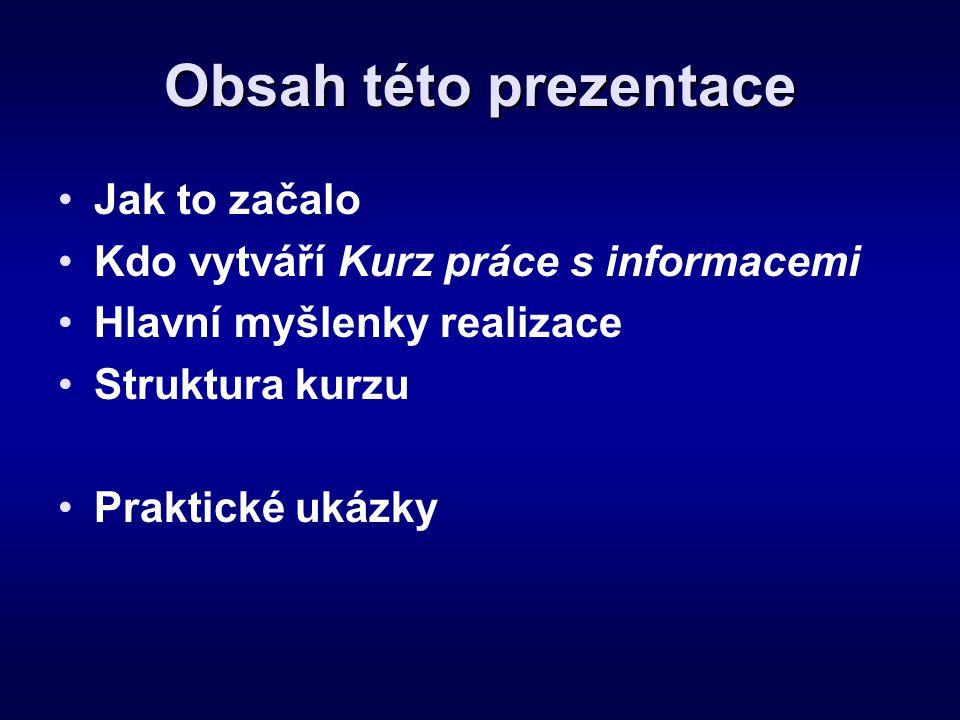 Obsah této prezentace •Jak to začalo •Kdo vytváří Kurz práce s informacemi •Hlavní myšlenky realizace •Struktura kurzu •Praktické ukázky